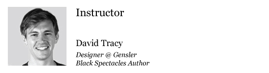 Instructor- David Tracy, Designer @ Gensler & Black Spectacles Author